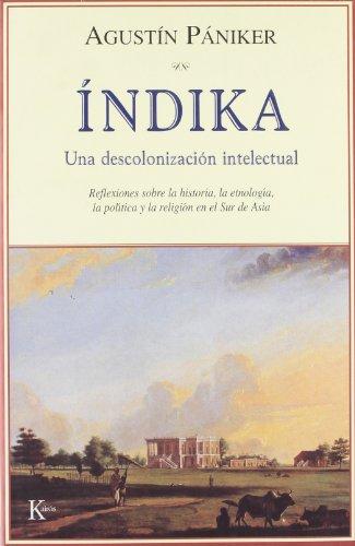 Índika: Una Descolonizacion Intelectual, Reflexiones Sobre La Historia, La Etnologia, La Politica Y La Religion En El Sur De Asia por Agustín Pániker Vilaplana
