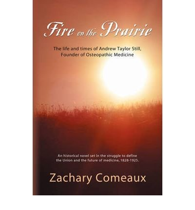[(Fire on the Prairie: The Life and Times of Andrew Taylor Still, Founder of Osteopathic Medicine)] [Author: Zachary J. Comeaux] published on (November, 2007)