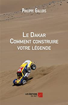 Le Dakar Comment construire votre légende (French Edition) by [Gallois, Philippe]