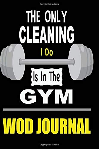 The Only Cleaning I Do Is In The Gym WOD Journal: Workout Of The Day Fitness Log