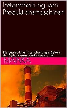 Instandhaltung von Produktionsmaschinen: Die betriebliche Instandhaltung in Zeiten der Digitalisierung und Industrie 4.0 (German Edition) by [Mainka]