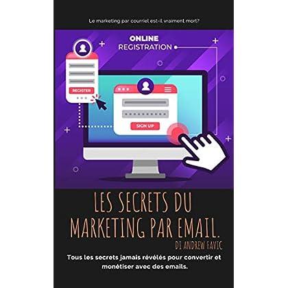 Les Secrete du Marketing par Mail: tous les secrets ne révélèrent jamais de convertir et de monétiser avec des e-mails