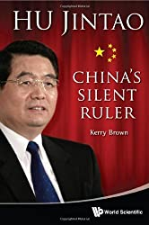 Hu Jintao: China's Silent Ruler by Kerry Brown (2012-03-26)