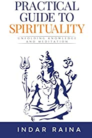 Practical Guide to Spirituality: Unfolding Knowledge and Meditation