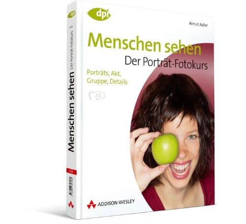 Menschen sehen - Der Porträt-Fotokurs - Einstieg in die digitale Spiegelreflexfotografie: Porträts, Akt, Gruppe, Details (DPI Fotografie)