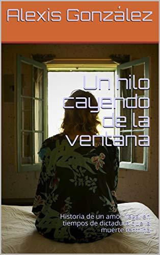 Un hilo cayendo de la ventana: Historia de un amor ilegal en tiempos de dictadura que la muerte termina (Spanish Edition) (Tiempos De Dictadura)