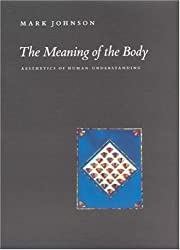 The Meaning of the Body: Aesthetics of Human Understanding by Mark Johnson (2007-07-24)