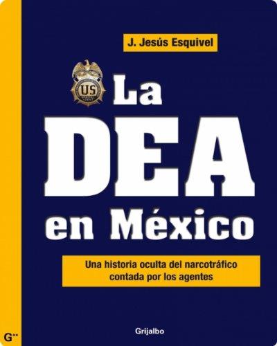 La DEA en México: Una historia oculta del narcotráfico contada por los agentes por J. Jesús Esquivel