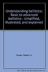 Understanding ballistics: Basic to advanced ballistics-- simplified, illustrated, and explained