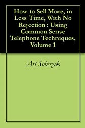 How to Sell More, in Less Time, With No Rejection : Using Common Sense Telephone Techniques, Volume 1 (English Edition)