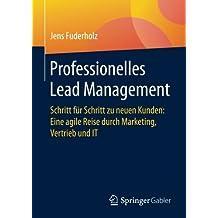 Professionelles Lead Management: Schritt fur Schritt zu neuen Kunden: Eine agile Reise durch Marketing, Vertrieb und IT