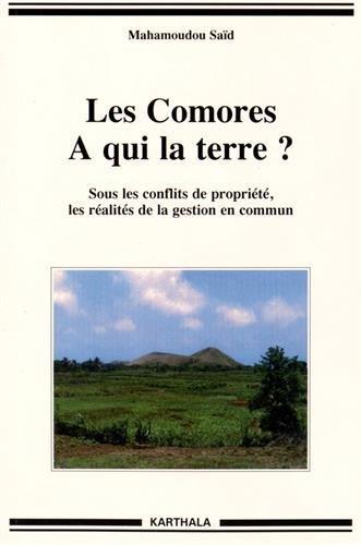 Les Comores. A qui la Terre ? Sous les Conflits de Propriété, les Réalités de la Gestion en Commun