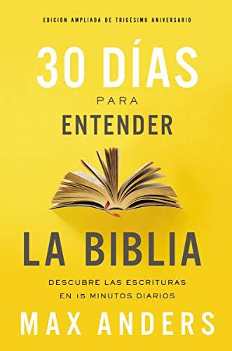 30 días para entender la Biblia, Edición ampliada de trigésimo aniversario: Descubre las Escrituras en 15 minutos diarios por Max Anders