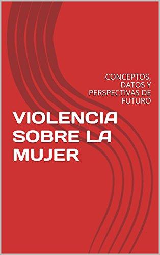VIOLENCIA SOBRE LA MUJER: CONCEPTOS, DATOS Y PERSPECTIVAS DE FUTURO por JAVIER GOMEZ CORDERO