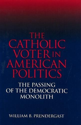 The Catholic Voter in American Politics: The Passing of the Democratic Monolith por Mary E. Prendergast