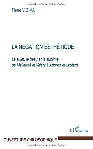 La négation esthétique. : Le sujet, le beau et le sublime de Mallarmé et Valéry à Adorno et Lyotard par Pierre Zima