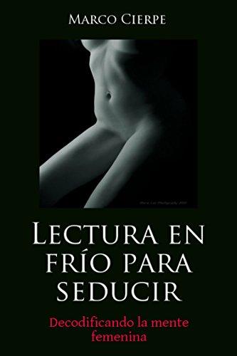Lectura en Frío para seducir: decodificando  la mente femenina por Marco Cierpe Cierpe verategua