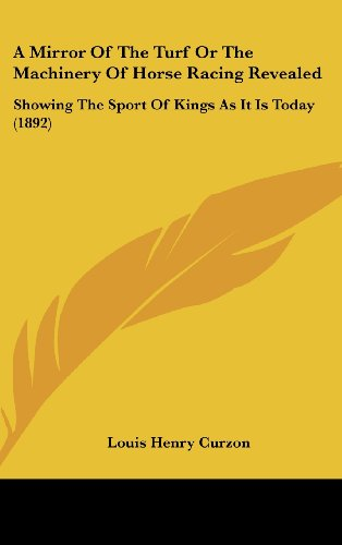 A Mirror of the Turf or the Machinery of Horse Racing Revealed: Showing the Sport of Kings as It Is Today (1892) por Louis Henry Curzon