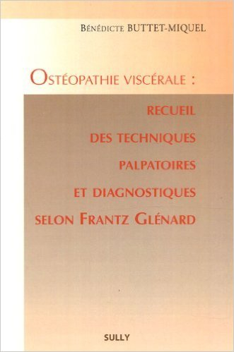 Ostéopathie viscérale : recueil des techniques palpatoires et diagnostiques selon Frantz Glénard de Bénédicte Buttet-Miquel ( 7 juin 2010 )