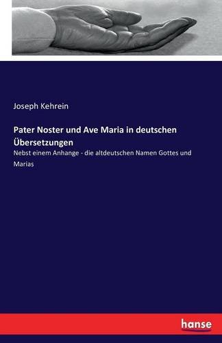Pater Noster und Ave Maria in deutschen Übersetzungen: Nebst einem Anhange - die altdeutschen Namen...