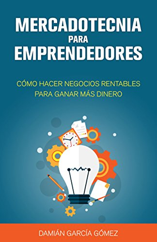Mercadotecnia para emprendedores: Cómo hacer negocios rentables para ganar más dinero por Damián García Gómez