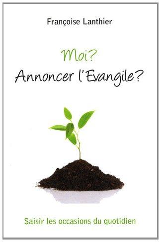 Moi ? Annoncer l'Evangile ? : Saisir les occasions du quotidien