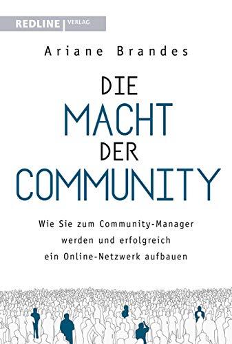 Die Macht der Community: Wie Sie zum Community-Manager werden und erfolgreich ein Online-Netzwerk aufbauen