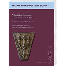 Wandering Aramaeans - Aramaeans Outside Syria: Textual and Archaeological Perspectives (Leipziger Altorientalistische Studien)
