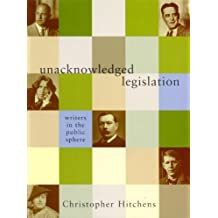 Unacknowledged Legislation: Writers in the Public Sphere by Christopher Hitchens (2003-01-06)