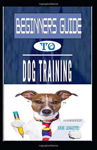Beginners Guide To Dog Training: The complete comprehensive on all you need to know to train your Dog -