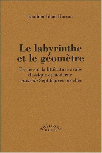 Le labyrinthe et le géomètre : Essais sur la littérature arabe classique et moderne, suivis de Sept figures proches
