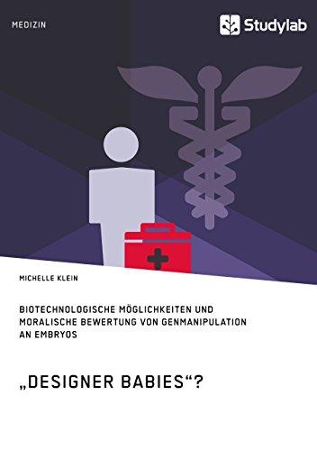 """""""Designer Babies""""? Biotechnologische Möglichkeiten und moralische Bewertung von Genmanipulation an Embryos"""