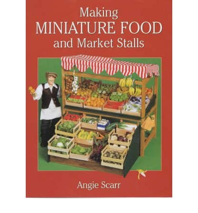 Portada del libro [(Making Miniature Food and Market Stalls)] [ By (author) Angie Scarr ] [December, 2001]