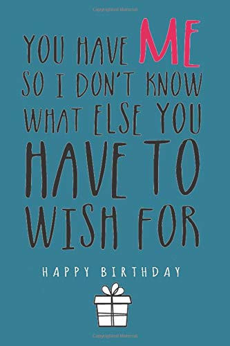 You Have Me So I Don't Know What Else You Have To Wish For Happy Birthday: A Birthday Greetings Book Card With Lined Journal Pages