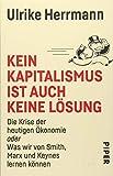 Kein Kapitalismus ist auch keine Lösung: Die Krise der heutigen Ökonomie oder Was wir von Smith, Marx und Keynes lernen können -