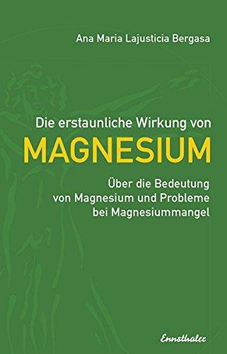 Preisvergleich Produktbild Die erstaunliche Wirkung von Magnesium: Über die Bedeutung von Magnesium und Probleme bei Magnesiummangel