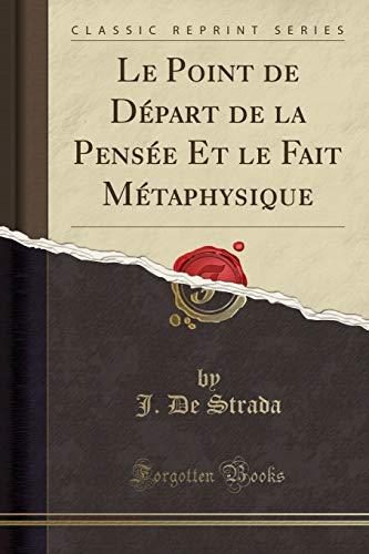 Le Point de Départ de la Pensée Et le Fait Métaphysique (Classic Reprint) (Points Depart De)