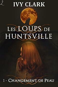 Changement de peau: Les Loups de Huntsville, épisode 1 par [Clark, Ivy]
