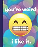 "You're Weird, I like it.: Emoji Funny Journal, 200 Pages of College Ruled Lined Paper, Softcover 8""x10"" Notebook"