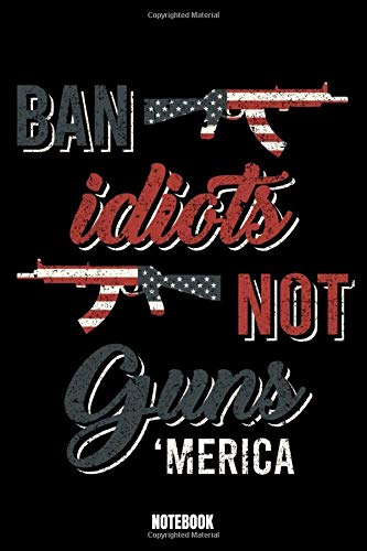 Ban Idiots Not Guns 'Merica Notebook: Army Notebook, Planner, Journal, Diary, Planner, Gratitude, Writing, Travel, Goal, Bullet Notebook | Size 6 x 9 ... made for your family and friends who