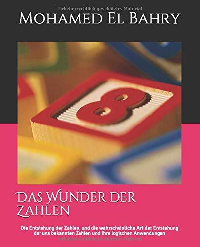 Das Wunder der Zahlen: Die Entstehung der Zahlen, und die wahrscheinliche Art der Entstehung der uns bekannten Zahlen und ihre logischen Anwendungen