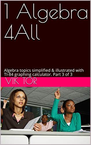 1 Algebra 4All: Algebra topics simplified & illustrated with TI-84 graphing calculator. Part 3 of 3 (English Edition)