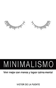 Minimalismo: vivir mejor con menos y lograr calma mental: Guía para aplicar el minimalismo, crear hábitos y conseguir una mente poderosa de [de la Fuente, Victor]
