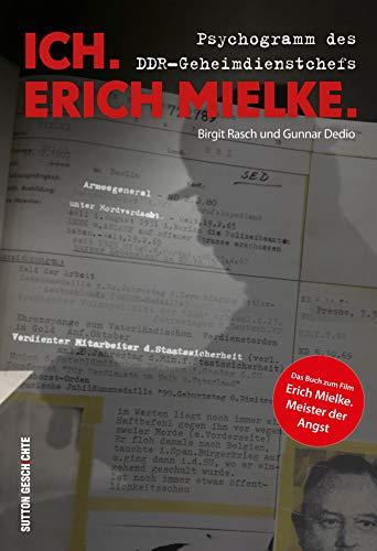 Ich. Erich Mielke: Der gefürchtetste Mann der DDR: Psychogramm des DDR-Geheimdienstchefs