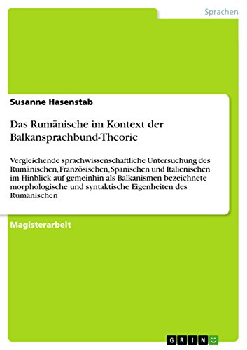 Das Rumänische im Kontext der Balkansprachbund-Theorie: Vergleichende sprachwissenschaftliche Untersuchung des Rumänischen, Französischen, Spanischen und ... syntaktische Eigenheiten des Rumänischen