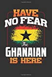 Have No Fear The Ghanaian Is Here: Ghanaian Notebook Journal 6x9 Personalized Customized Gift For Ghana Student Teacher Proffesor Or for Someone in the Ghana Field