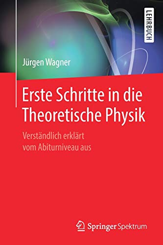 Erste Schritte in die Theoretische Physik: Verständlich erklärt vom Abiturniveau aus