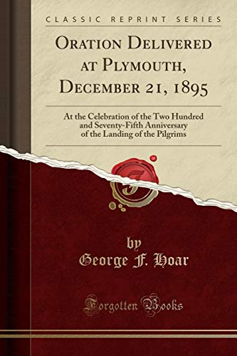 Oration Delivered at Plymouth, December 21, 1895: At the Celebration of the Two Hundred and Seventy-Fifth Anniversary of the Landing of the Pilgrims (Classic Reprint)