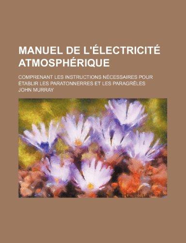 Manuel de L'Electricite Atmospherique; Comprenant Les Instructions Necessaires Pour Etablir Les Paratonnerres Et Les Paragreles