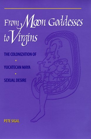From Moon Goddesses to Virgins: The Colonization of Yucatecan Maya Sexual Desire by Pete Sigal (2000-06-15)